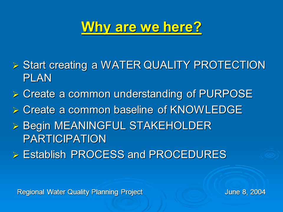 Why are we here?  Start creating a WATER QUALITY PROTECTION PLAN  Create a common understanding of PURPOSE  Create a common baseline of KNOWLEDGE 