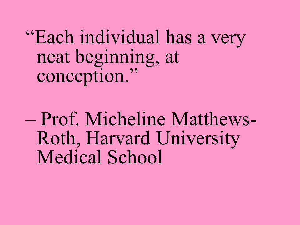 """Each individual has a very neat beginning, at conception."" – Prof. Micheline Matthews- Roth, Harvard University Medical School"