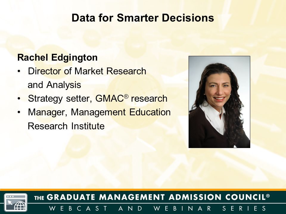 Rachel Edgington Director of Market Research and Analysis Strategy setter, GMAC ® research Manager, Management Education Research Institute Data for S