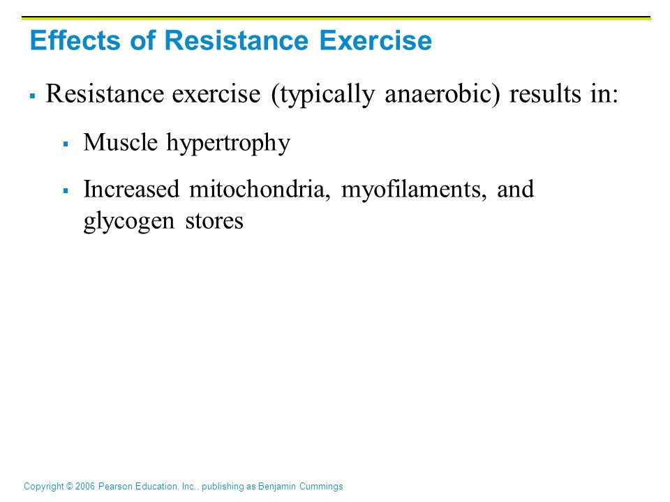 Copyright © 2006 Pearson Education, Inc., publishing as Benjamin Cummings Effects of Resistance Exercise  Resistance exercise (typically anaerobic) r