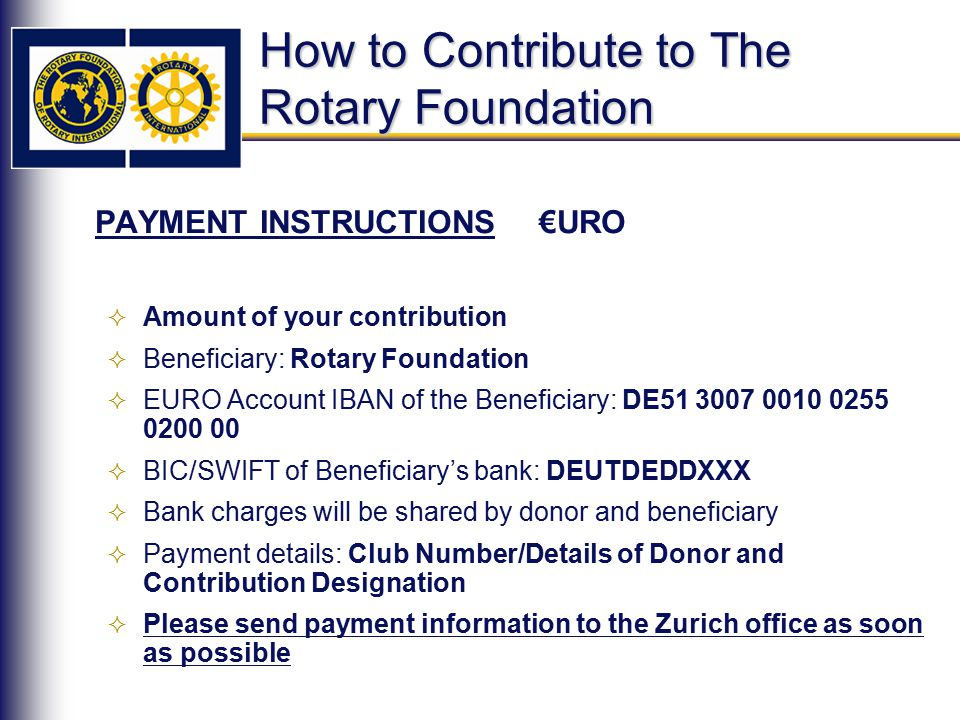 How to Contribute to The Rotary Foundation PAYMENT INSTRUCTIONS €URO  Amount of your contribution  Beneficiary: Rotary Foundation  EURO Account IBAN of the Beneficiary: DE51 3007 0010 0255 0200 00  BIC/SWIFT of Beneficiary's bank: DEUTDEDDXXX  Bank charges will be shared by donor and beneficiary  Payment details: Club Number/Details of Donor and Contribution Designation  Please send payment information to the Zurich office as soon as possible