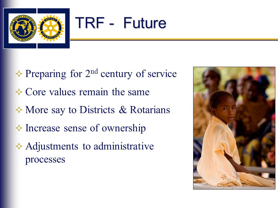 TRF - Future  Preparing for 2 nd century of service  Core values remain the same  More say to Districts & Rotarians  Increase sense of ownership  Adjustments to administrative processes