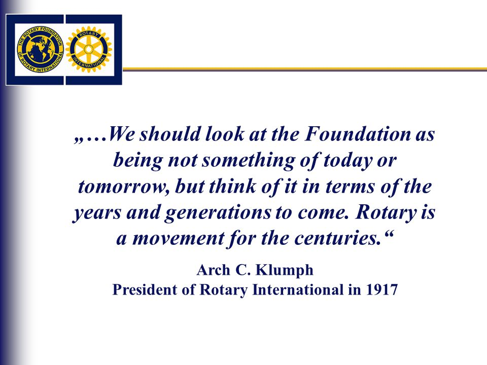 """…We should look at the Foundation as being not something of today or tomorrow, but think of it in terms of the years and generations to come."