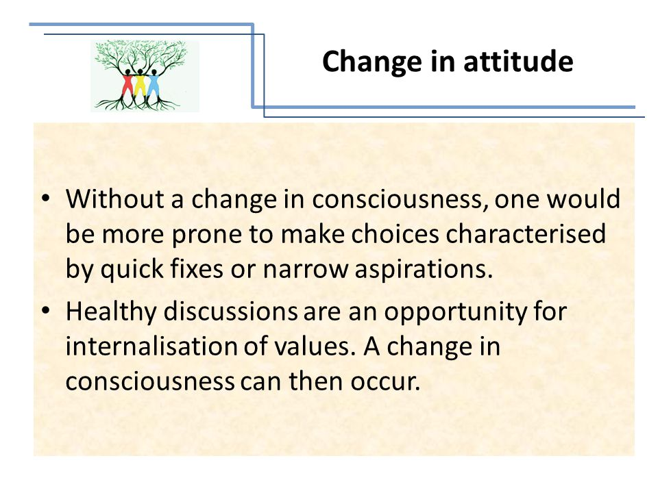 Without a change in consciousness, one would be more prone to make choices characterised by quick fixes or narrow aspirations.