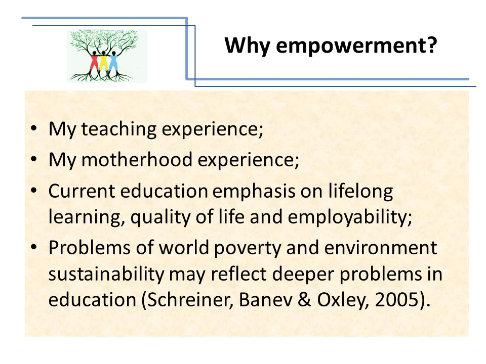 My teaching experience; My motherhood experience; Current education emphasis on lifelong learning, quality of life and employability; Problems of world poverty and environment sustainability may reflect deeper problems in education (Schreiner, Banev & Oxley, 2005).