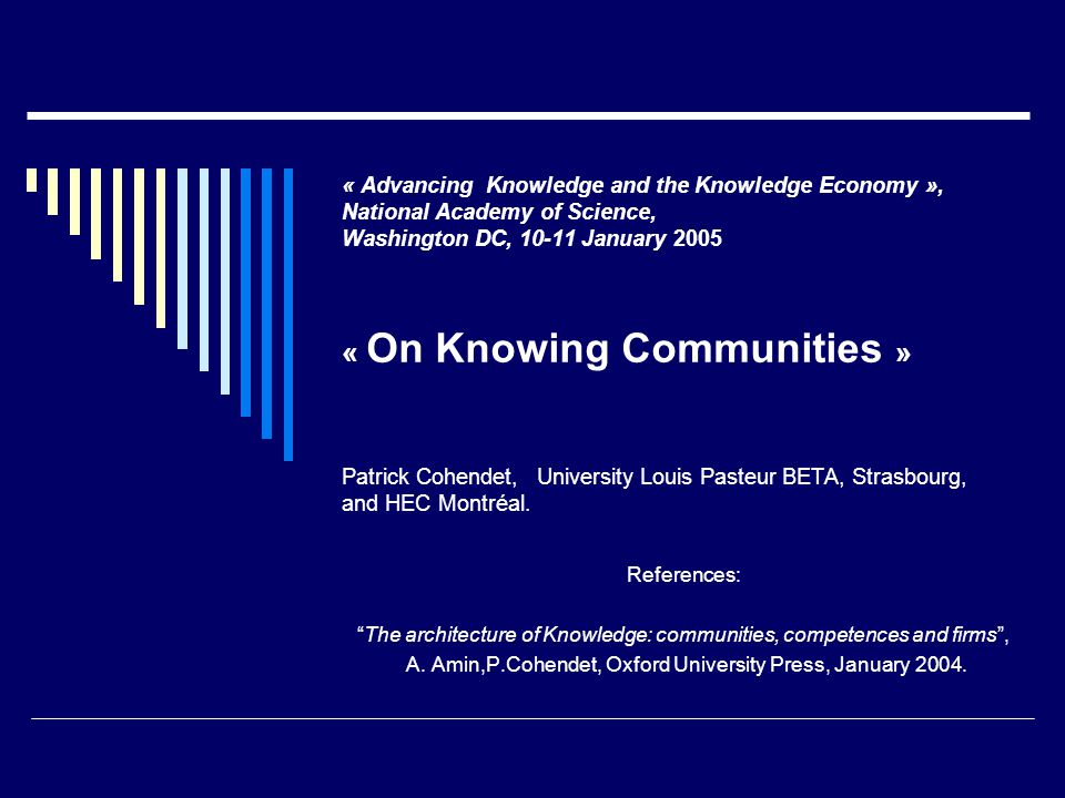 « Advancing Knowledge and the Knowledge Economy », National Academy of Science, Washington DC, 10-11 January 2005 « On Knowing Communities » Patrick Cohendet, University Louis Pasteur BETA, Strasbourg, and HEC Montréal.