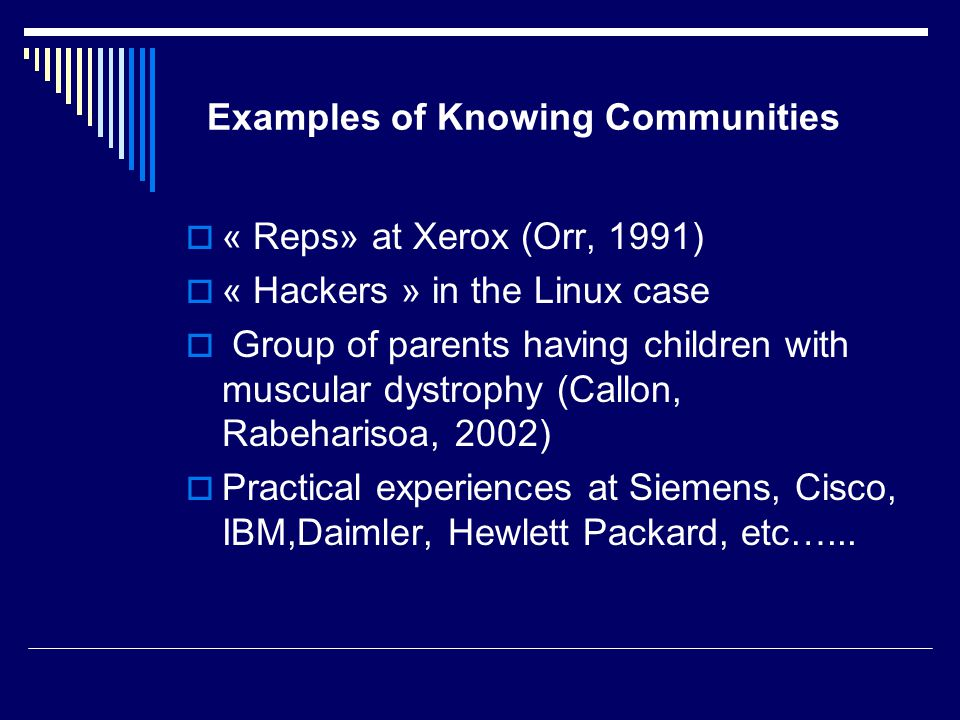 Examples of Knowing Communities  « Reps» at Xerox (Orr, 1991)  « Hackers » in the Linux case  Group of parents having children with muscular dystrophy (Callon, Rabeharisoa, 2002)  Practical experiences at Siemens, Cisco, IBM,Daimler, Hewlett Packard, etc…...