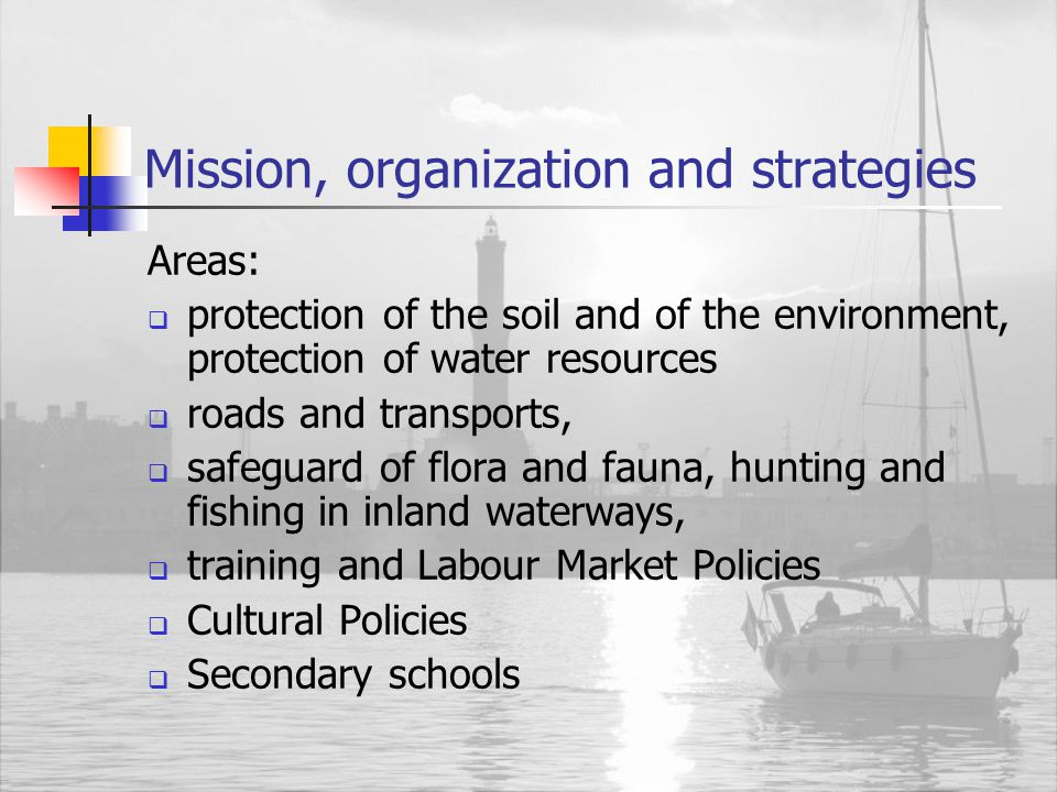 Mission, organization and strategies Areas:  protection of the soil and of the environment, protection of water resources  roads and transports,  safeguard of flora and fauna, hunting and fishing in inland waterways,  training and Labour Market Policies  Cultural Policies  Secondary schools