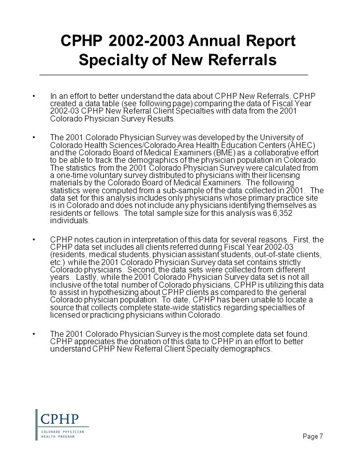 Page 7 CPHP 2002-2003 Annual Report Specialty of New Referrals In an effort to better understand the data about CPHP New Referrals, CPHP created a data table (see following page) comparing the data of Fiscal Year 2002-03 CPHP New Referral Client Specialties with data from the 2001 Colorado Physician Survey Results.