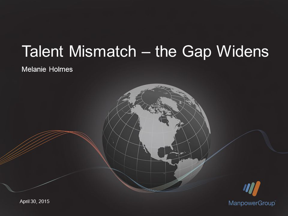 April 30, 2015 Melanie Holmes Talent Mismatch – the Gap Widens