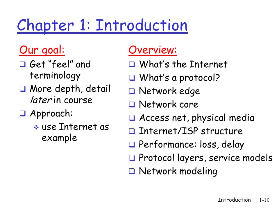 Introduction1-10 Chapter 1: Introduction Our goal:  Get feel and terminology  More depth, detail later in course  Approach:  use Internet as example Overview:  What's the Internet  What's a protocol.