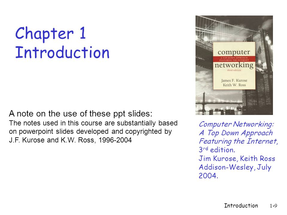 Introduction1-9 Chapter 1 Introduction Computer Networking: A Top Down Approach Featuring the Internet, 3 rd edition.