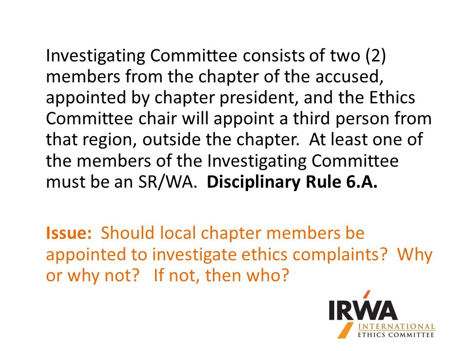 Investigating Committee consists of two (2) members from the chapter of the accused, appointed by chapter president, and the Ethics Committee chair will appoint a third person from that region, outside the chapter.