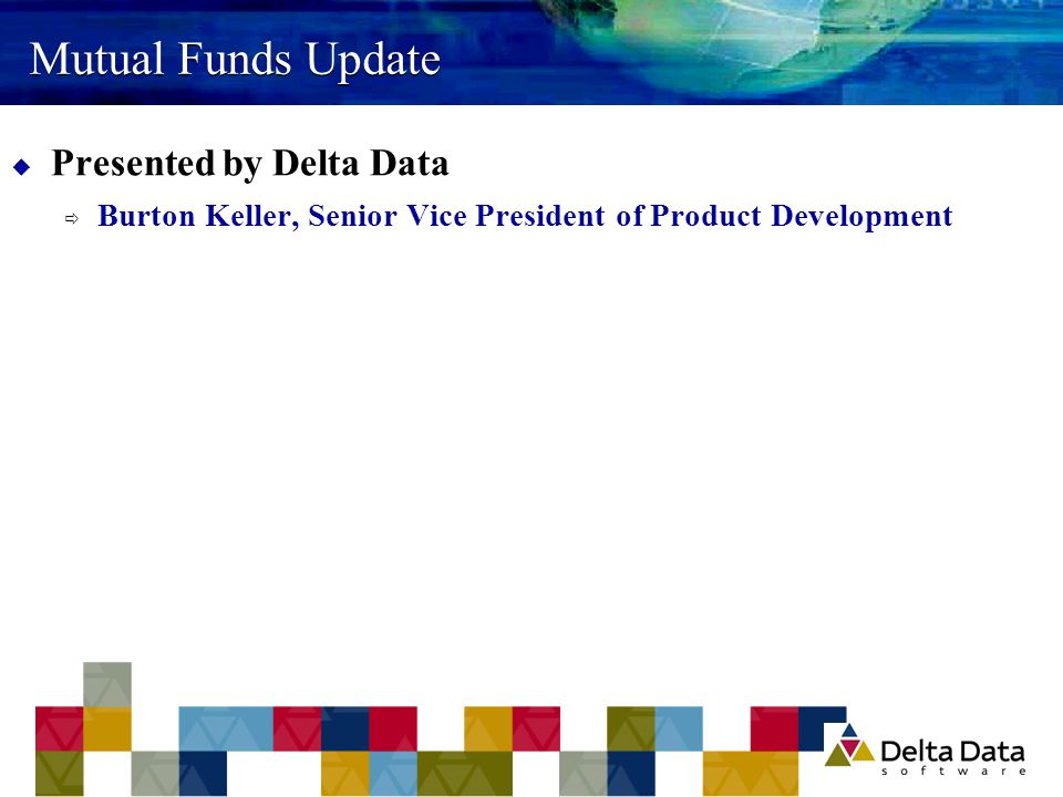 Mutual Funds Update  Presented by Delta Data  Burton Keller, Senior Vice President of Product Development
