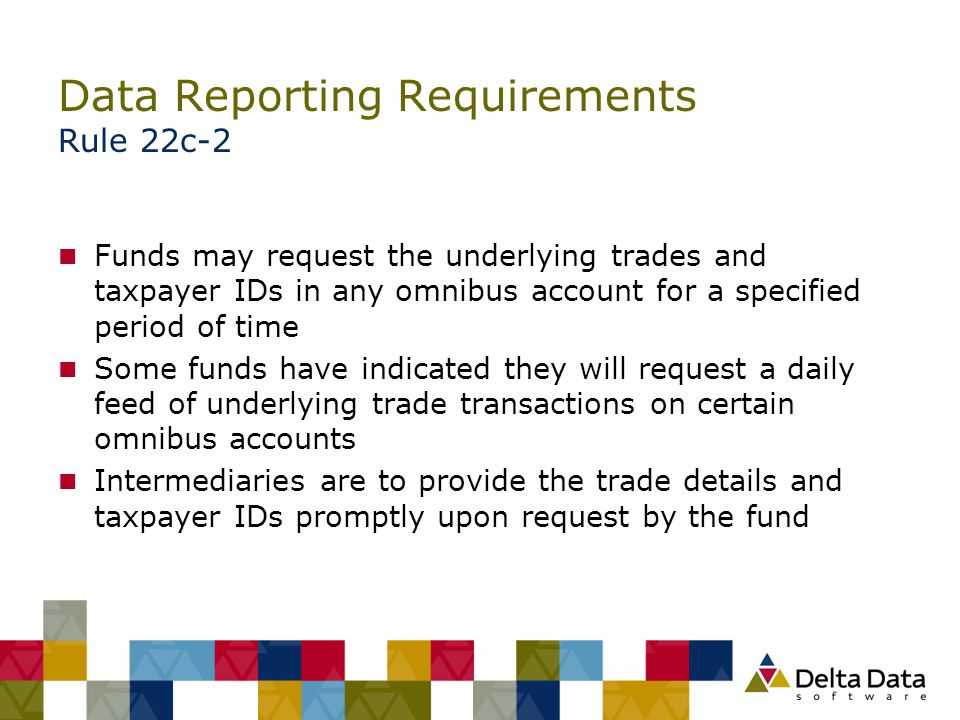 Data Reporting Requirements Rule 22c-2 n Funds may request the underlying trades and taxpayer IDs in any omnibus account for a specified period of tim