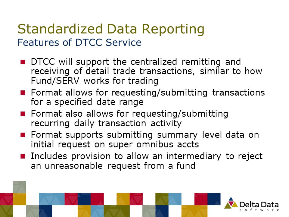 Standardized Data Reporting Features of DTCC Service n DTCC will support the centralized remitting and receiving of detail trade transactions, similar