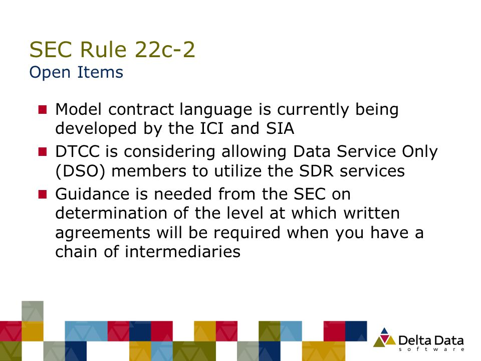 SEC Rule 22c-2 Open Items n Model contract language is currently being developed by the ICI and SIA n DTCC is considering allowing Data Service Only (
