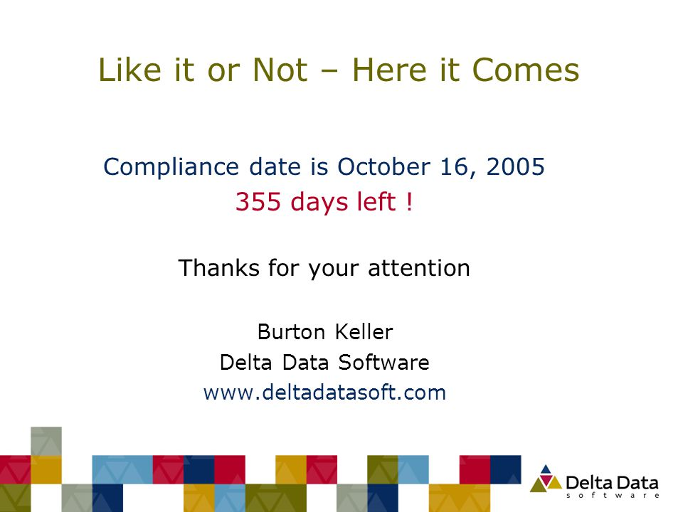 Like it or Not – Here it Comes Compliance date is October 16, 2005 355 days left ! Thanks for your attention Burton Keller Delta Data Software www.del