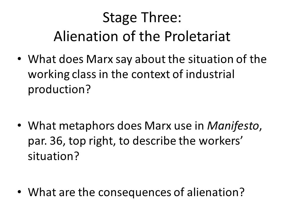 Stage Three: Alienation of the Proletariat What does Marx say about the situation of the working class in the context of industrial production? What m