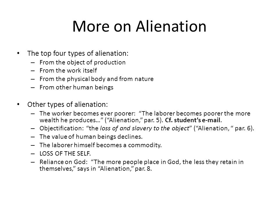 More on Alienation The top four types of alienation: – From the object of production – From the work itself – From the physical body and from nature –
