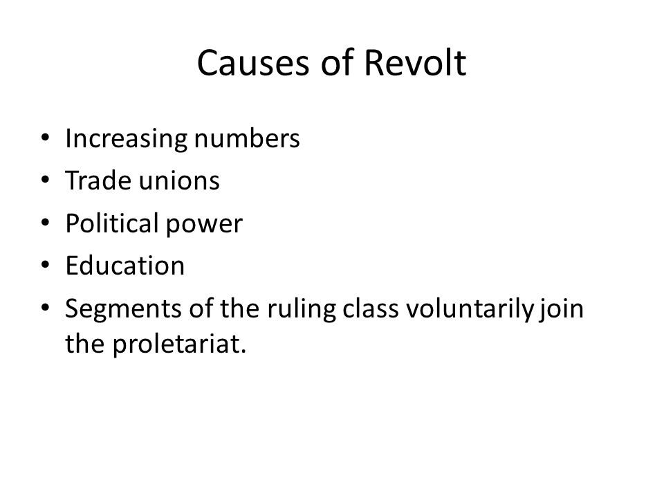 Causes of Revolt Increasing numbers Trade unions Political power Education Segments of the ruling class voluntarily join the proletariat.