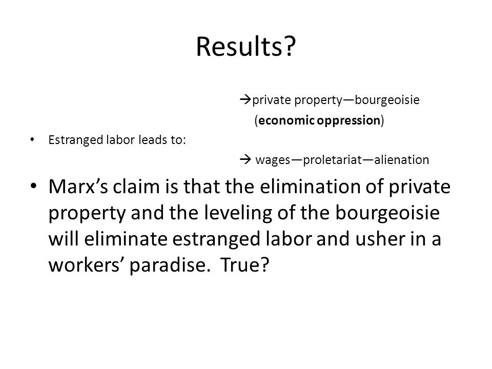 Results?  private property—bourgeoisie (economic oppression) Estranged labor leads to:  wages—proletariat—alienation Marx's claim is that the elimin