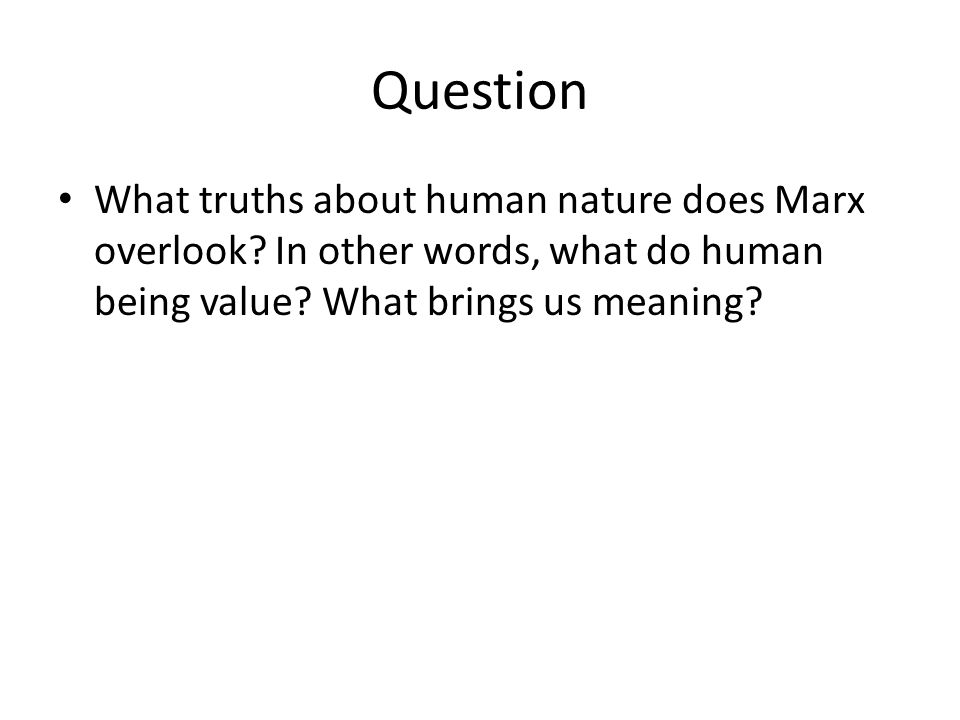 Question What truths about human nature does Marx overlook? In other words, what do human being value? What brings us meaning?