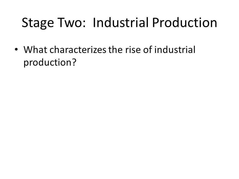 Stage Two: Industrial Production What characterizes the rise of industrial production?