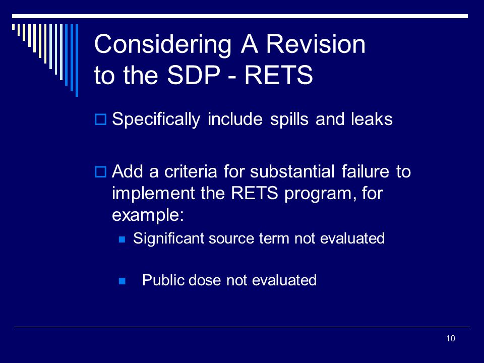 10 Considering A Revision to the SDP - RETS  Specifically include spills and leaks  Add a criteria for substantial failure to implement the RETS program, for example: Significant source term not evaluated Public dose not evaluated