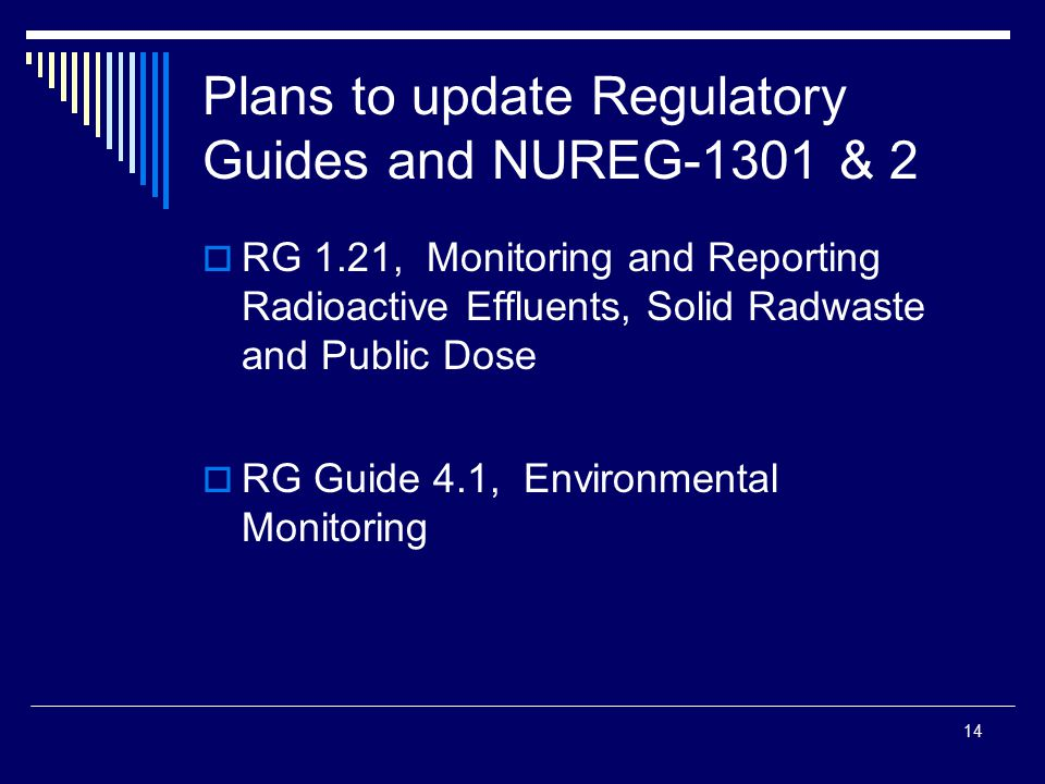 14 Plans to update Regulatory Guides and NUREG-1301 & 2  RG 1.21, Monitoring and Reporting Radioactive Effluents, Solid Radwaste and Public Dose  RG Guide 4.1, Environmental Monitoring