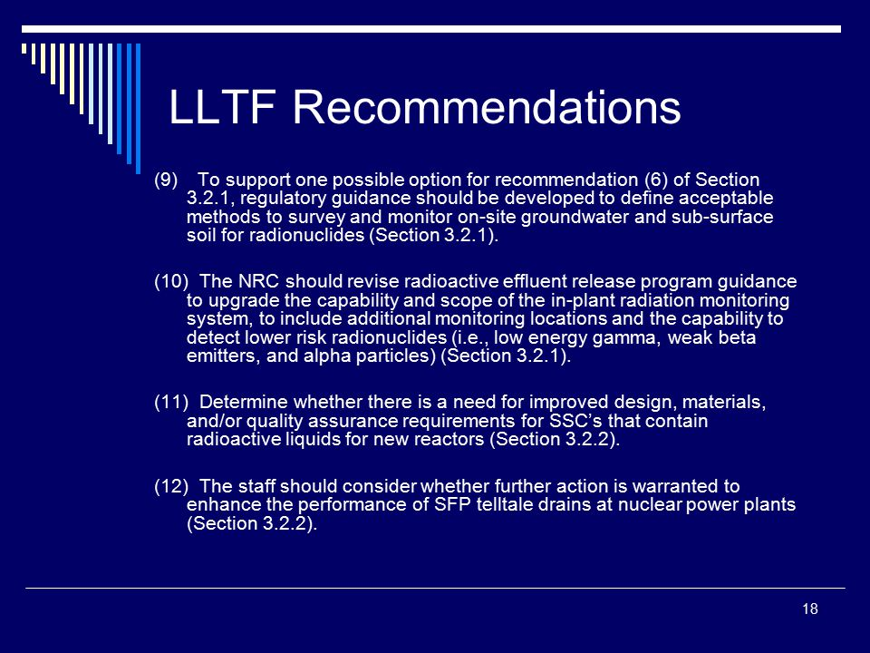 18 LLTF Recommendations (9) To support one possible option for recommendation (6) of Section 3.2.1, regulatory guidance should be developed to define acceptable methods to survey and monitor on-site groundwater and sub-surface soil for radionuclides (Section 3.2.1).