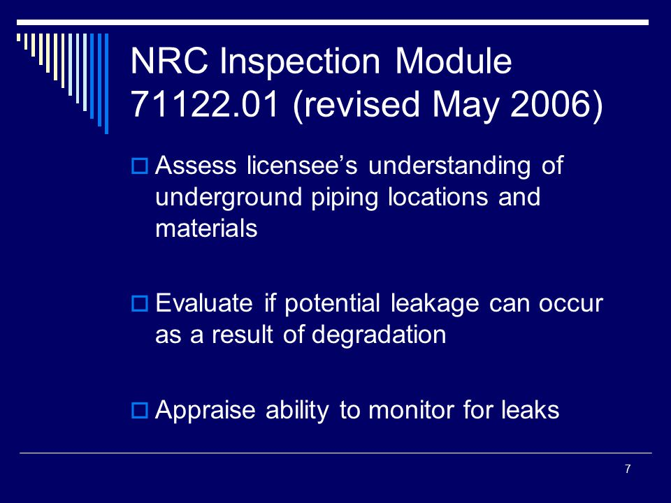 7 NRC Inspection Module 71122.01 (revised May 2006)  Assess licensee's understanding of underground piping locations and materials  Evaluate if potential leakage can occur as a result of degradation  Appraise ability to monitor for leaks