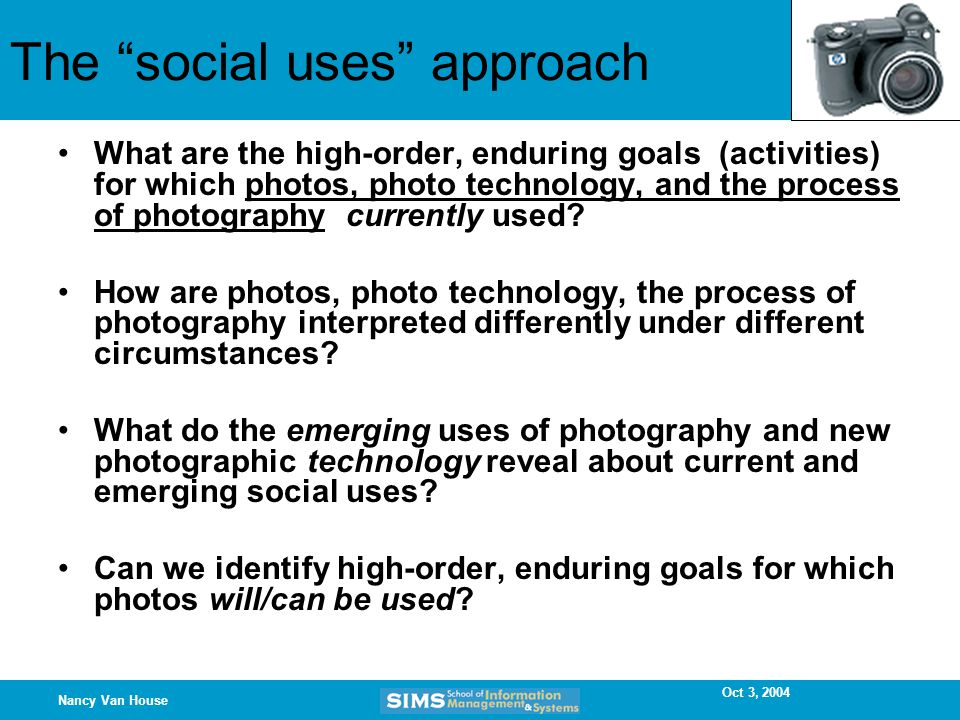 Oct 3, 2004 Nancy Van House The social uses approach What are the high-order, enduring goals (activities) for which photos, photo technology, and the process of photography currently used.