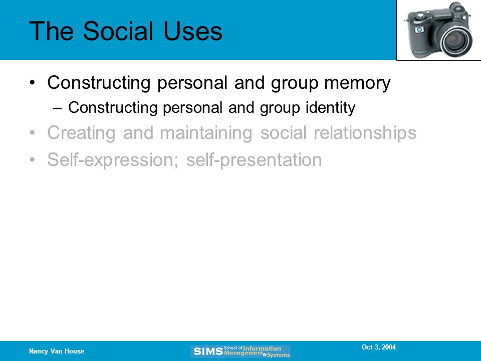 Oct 3, 2004 Nancy Van House The Social Uses Constructing personal and group memory –Constructing personal and group identity Creating and maintaining social relationships Self-expression; self-presentation