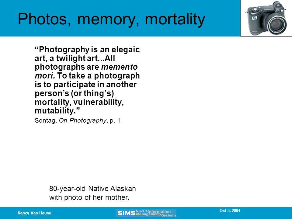 Oct 3, 2004 Nancy Van House Photos, memory, mortality Photography is an elegaic art, a twilight art...All photographs are memento mori.