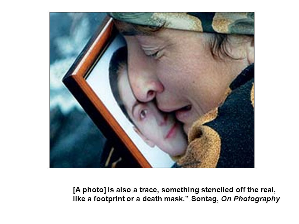 [A photo] is also a trace, something stenciled off the real, like a footprint or a death mask. Sontag, On Photography