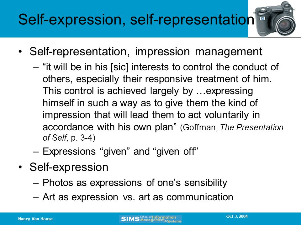 Oct 3, 2004 Nancy Van House Self-expression, self-representation Self-representation, impression management – it will be in his [sic] interests to control the conduct of others, especially their responsive treatment of him.