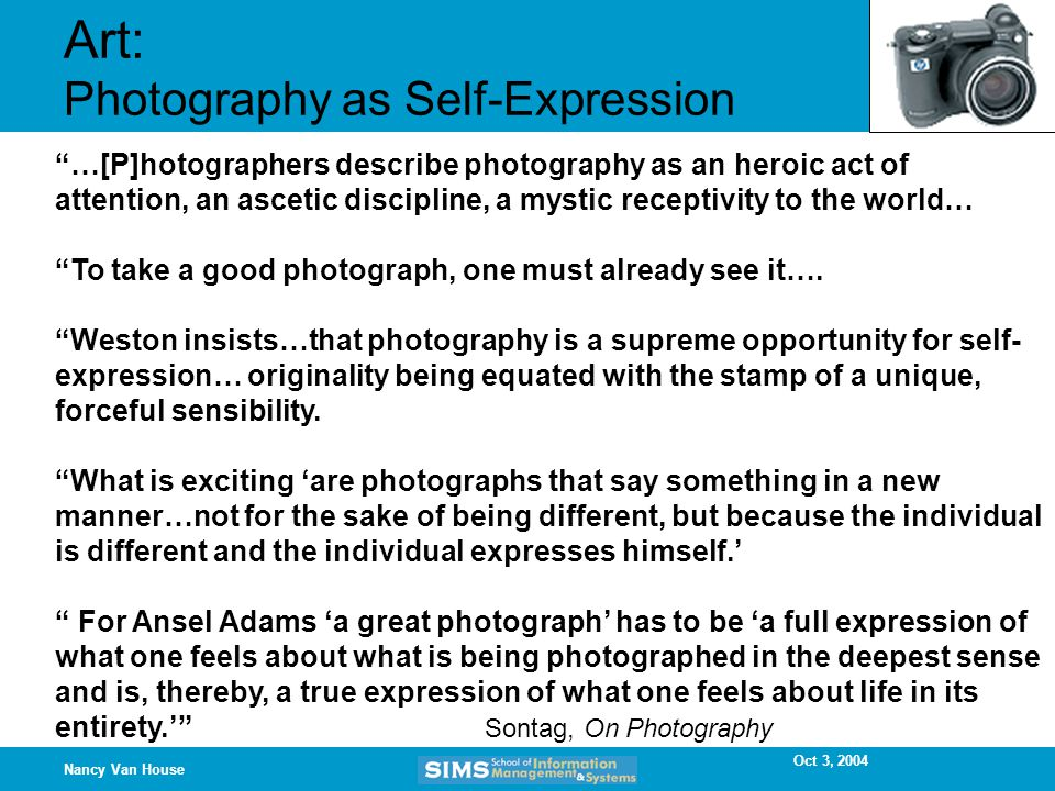 Oct 3, 2004 Nancy Van House Art: Photography as Self-Expression …[P]hotographers describe photography as an heroic act of attention, an ascetic discipline, a mystic receptivity to the world… To take a good photograph, one must already see it….