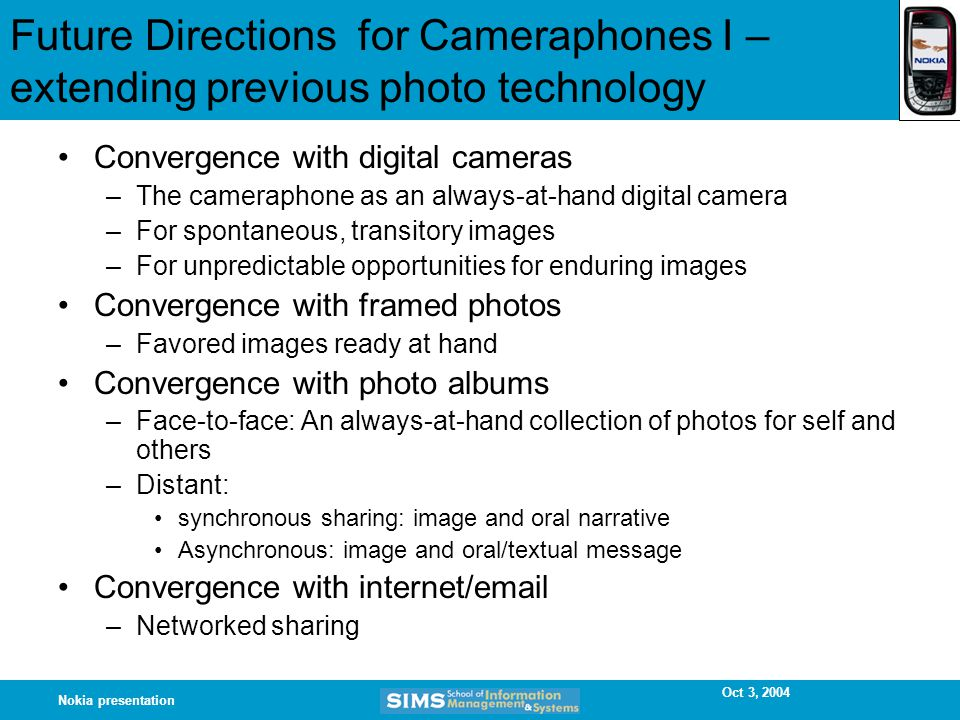 Oct 3, 2004 Nokia presentation Future Directions for Cameraphones I – extending previous photo technology Convergence with digital cameras –The cameraphone as an always-at-hand digital camera –For spontaneous, transitory images –For unpredictable opportunities for enduring images Convergence with framed photos –Favored images ready at hand Convergence with photo albums –Face-to-face: An always-at-hand collection of photos for self and others –Distant: synchronous sharing: image and oral narrative Asynchronous: image and oral/textual message Convergence with internet/email –Networked sharing