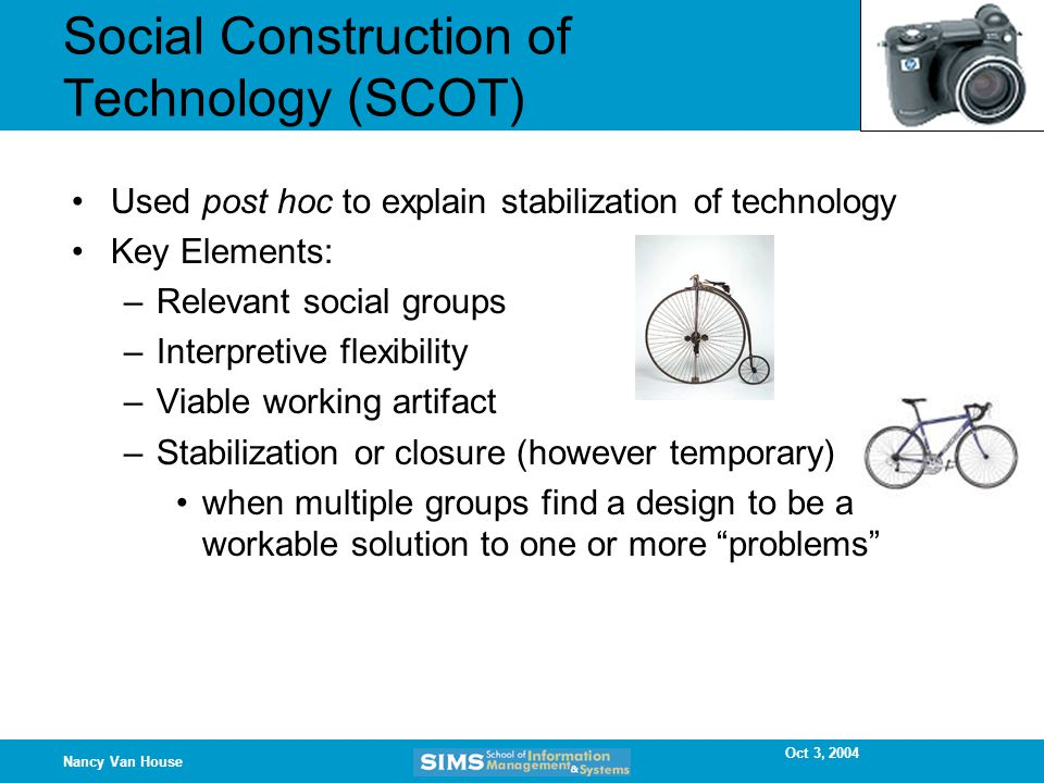 Oct 3, 2004 Nancy Van House Social Construction of Technology (SCOT) Used post hoc to explain stabilization of technology Key Elements: –Relevant social groups –Interpretive flexibility –Viable working artifact –Stabilization or closure (however temporary) when multiple groups find a design to be a workable solution to one or more problems