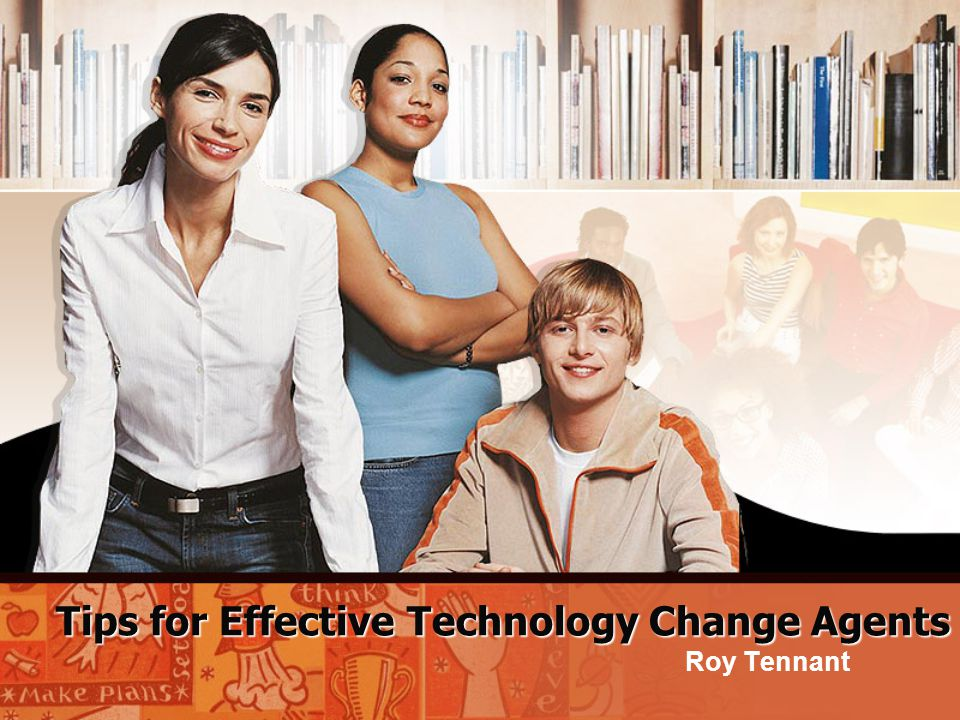 Tips for Effective Technology Change Agents Roy Tennant