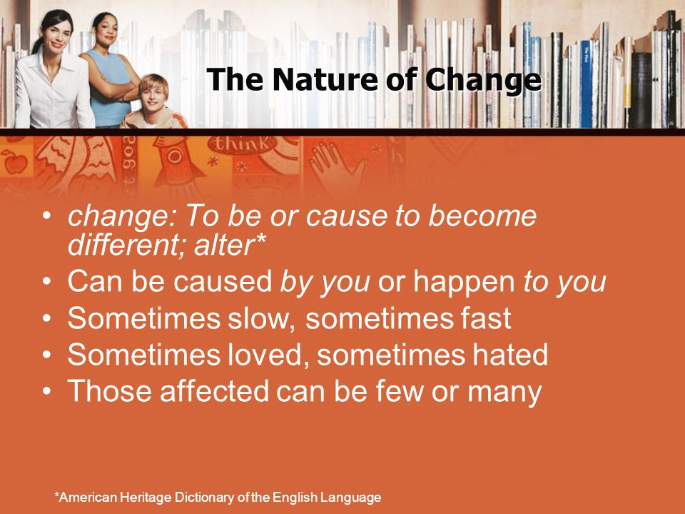 change: To be or cause to become different; alter* Can be caused by you or happen to you Sometimes slow, sometimes fast Sometimes loved, sometimes hated Those affected can be few or many *American Heritage Dictionary of the English Language
