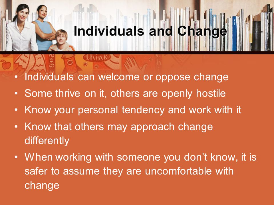Individuals and Change Individuals can welcome or oppose change Some thrive on it, others are openly hostile Know your personal tendency and work with it Know that others may approach change differently When working with someone you don't know, it is safer to assume they are uncomfortable with change