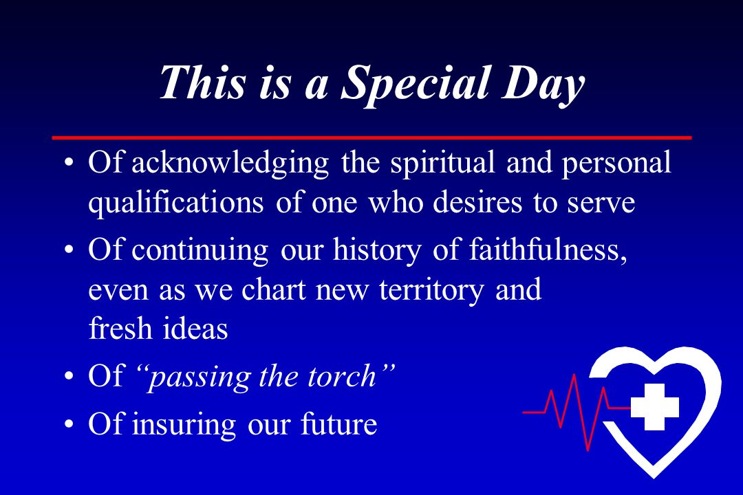 This is a Special Day Of acknowledging the spiritual and personal qualifications of one who desires to serve Of continuing our history of faithfulness, even as we chart new territory and fresh ideas Of passing the torch Of insuring our future