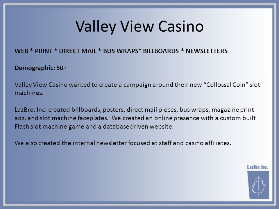 WEB * PRINT * DIRECT MAIL * BUS WRAPS* BILLBOARDS * NEWSLETTERS Demographic: 50+ Valley View Casino wanted to create a campaign around their new Collossal Coin slot machines.