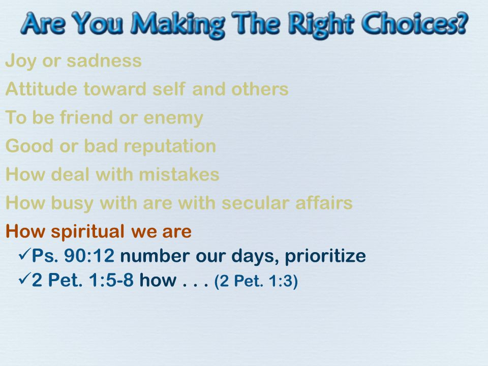 Joy or sadness Attitude toward self and others To be friend or enemy Good or bad reputation How deal with mistakes How busy with are with secular affairs How spiritual we are Ps.