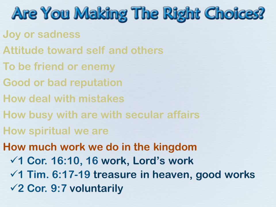 Joy or sadness Attitude toward self and others To be friend or enemy Good or bad reputation How deal with mistakes How busy with are with secular affairs How spiritual we are How much work we do in the kingdom 1 Cor.