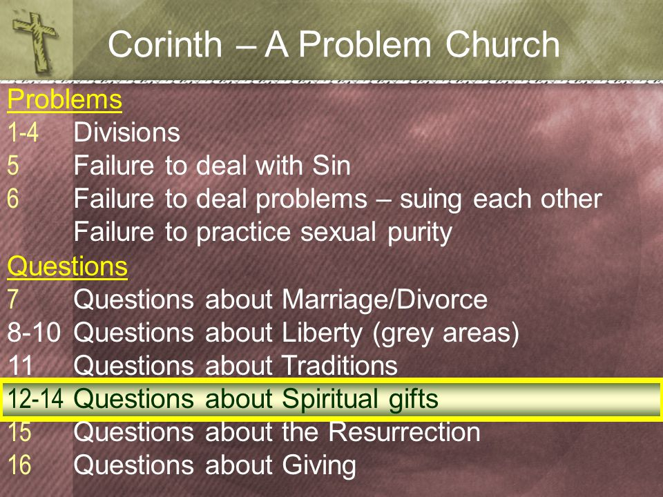Corinth – A Problem Church Problems 1-4 Divisions 5 Failure to deal with Sin 6 Failure to deal problems – suing each other Failure to practice sexual purity Questions 7 Questions about Marriage/Divorce 8-10Questions about Liberty (grey areas) 11Questions about Traditions 12-14 Questions about Spiritual gifts 15 Questions about the Resurrection 16 Questions about Giving