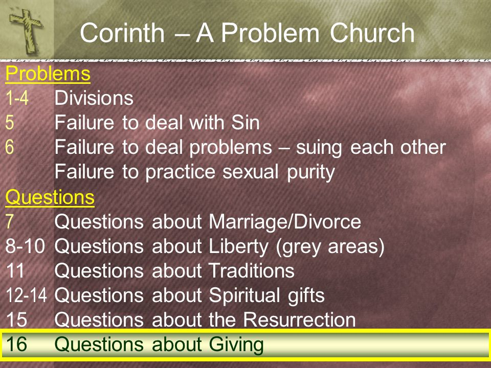 Corinth – A Problem Church Problems 1-4 Divisions 5 Failure to deal with Sin 6 Failure to deal problems – suing each other Failure to practice sexual purity Questions 7 Questions about Marriage/Divorce 8-10Questions about Liberty (grey areas) 11Questions about Traditions 12-14 Questions about Spiritual gifts 15Questions about the Resurrection 16Questions about Giving