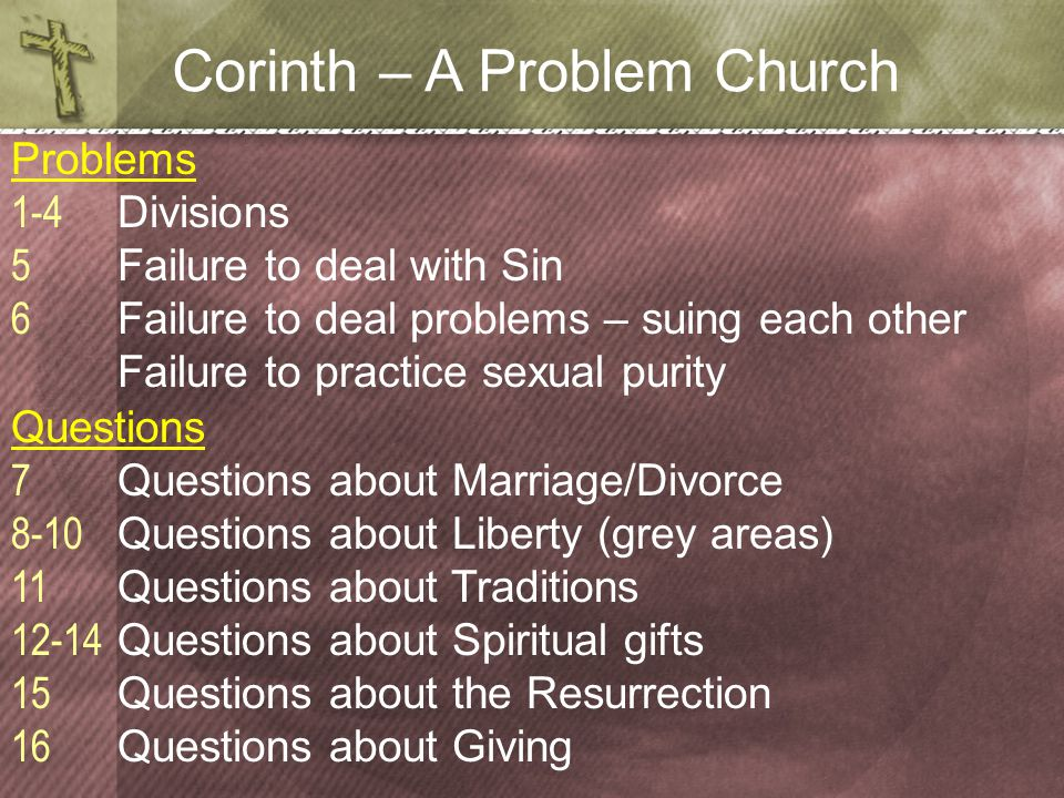 Corinth – A Problem Church Problems 1-4 Divisions 5 Failure to deal with Sin 6 Failure to deal problems – suing each other Failure to practice sexual purity Questions 7 Questions about Marriage/Divorce 8-10 Questions about Liberty (grey areas) 11 Questions about Traditions 12-14 Questions about Spiritual gifts 15 Questions about the Resurrection 16 Questions about Giving